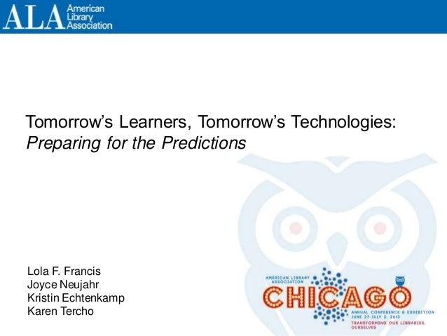 Tomorrow's Learners, Tomorrow's Technologies: Preparing for the Predictions Lola F. Francis Joyce Neujahr Kristin Echtenka...