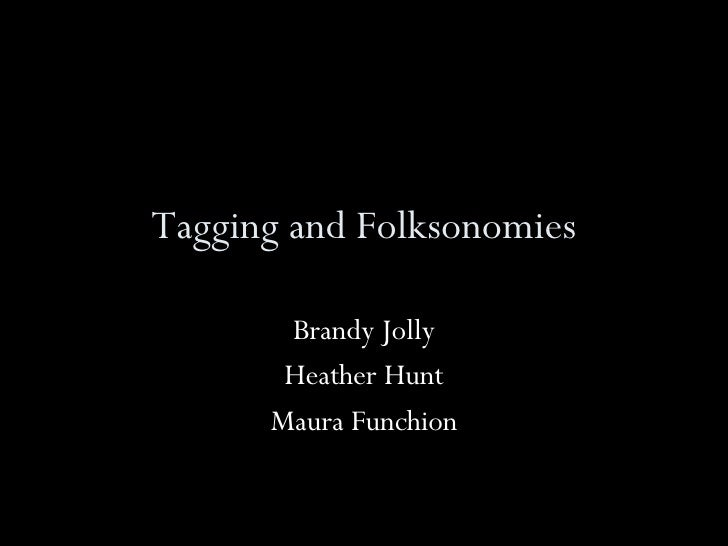 Tagging and Folksonomies Brandy Jolly Heather Hunt Maura Funchion