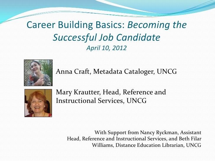 Career Building Basics: Becoming the     Successful Job Candidate                 April 10, 2012      Anna Craft, Metadata...