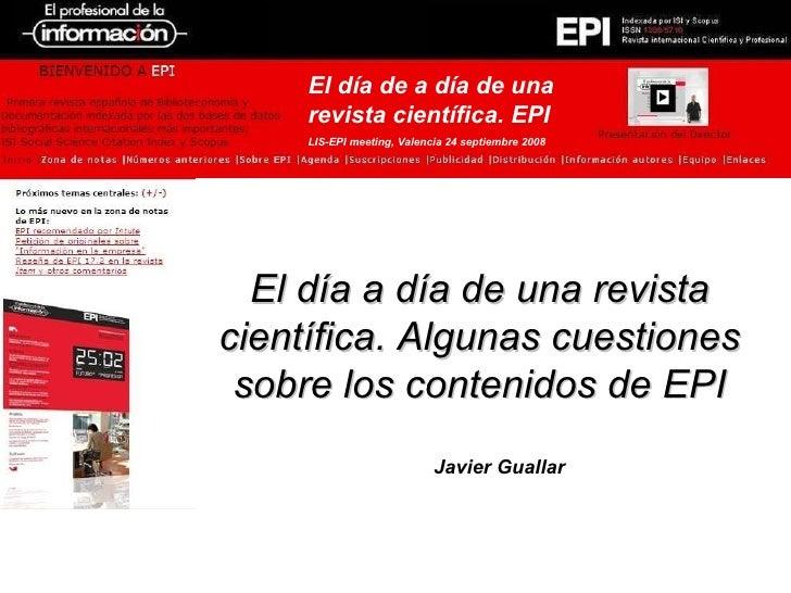 <ul><li>El día a día de una revista científica. Algunas cuestiones sobre los contenidos de EPI </li></ul><ul><ul><li>Javie...