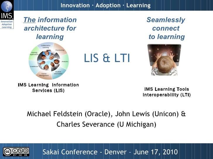 <ul>LIS & LTI  </ul><ul>Michael Feldstein (Oracle), John Lewis (Unicon) & Charles Severance (U Michigan) </ul><ul>Sakai Co...