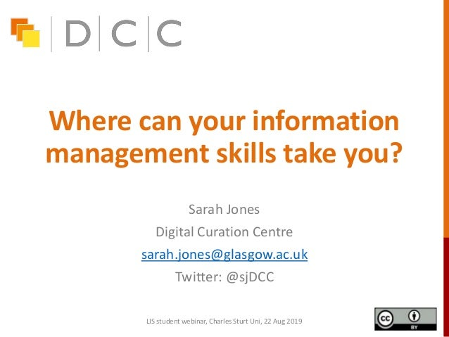 Where can your information management skills take you? Sarah Jones Digital Curation Centre sarah.jones@glasgow.ac.uk Twitt...