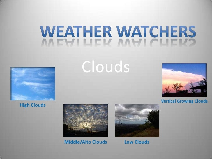 Clouds<br />Weather watchers<br />Vertical Growing Clouds<br />High Clouds<br />Middle/Alto Clouds<br />Low Clouds<br />