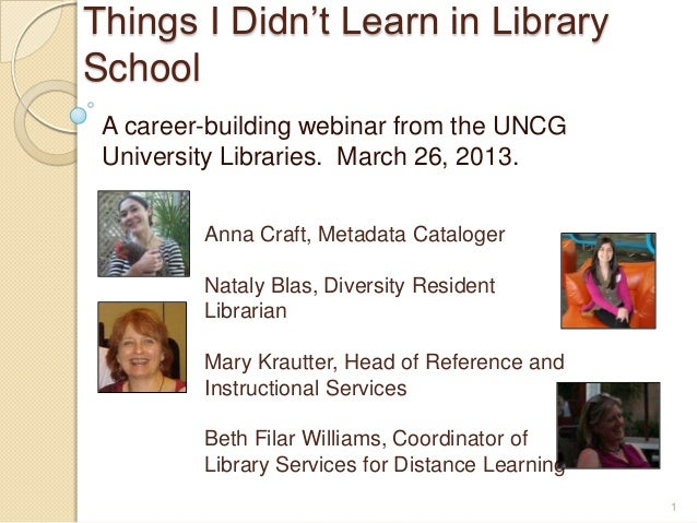 Things I Didn't Learn in LibrarySchool A career-building webinar from the UNCG University Libraries. March 26, 2013.      ...