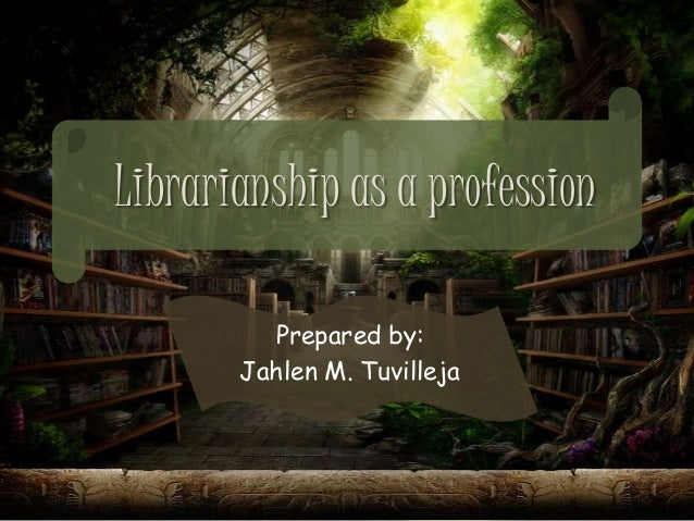 Librarianship as a profession Prepared by: Jahlen M. Tuvilleja