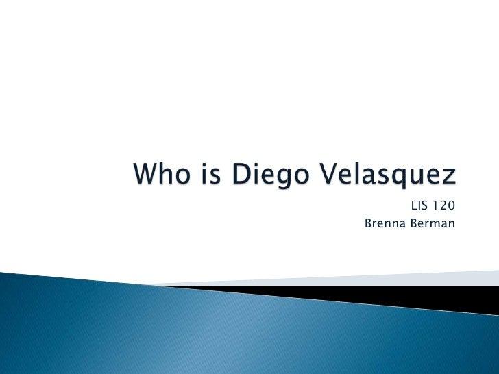 Who is Diego Velasquez<br />LIS 120<br />Brenna Berman<br />