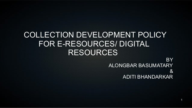 1 COLLECTION DEVELOPMENT POLICY FOR E-RESOURCES/ DIGITAL RESOURCES BY ALONGBAR BASUMATARY & ADITI BHANDARKAR