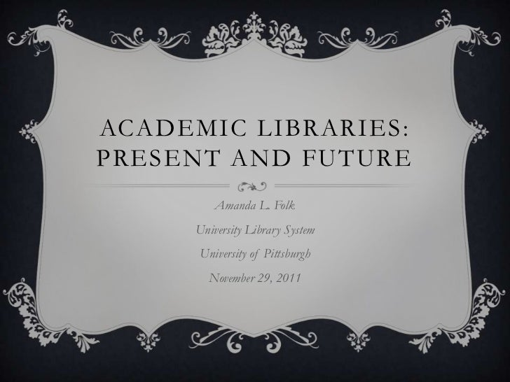 ACADEMIC LIBRARIES:PRESENT AND FUTURE         Amanda L. Folk     University Library System      University of Pittsburgh  ...