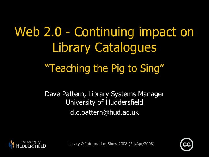 "Web 2.0 - Continuing impact on Library Catalogues ""Teaching the Pig to Sing"" Dave Pattern, Library Systems Manager Univers..."