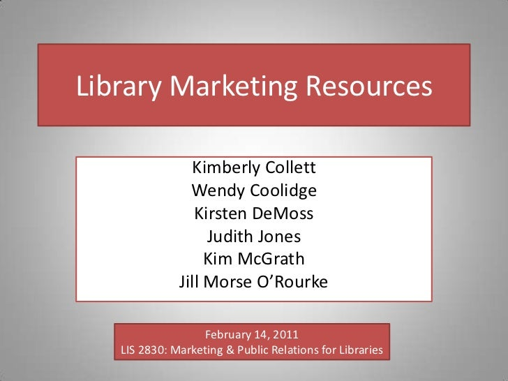 Library Marketing Resources<br />Kimberly Collett<br />Wendy Coolidge<br />Kirsten DeMoss<br />Judith Jones<br />Kim McGra...