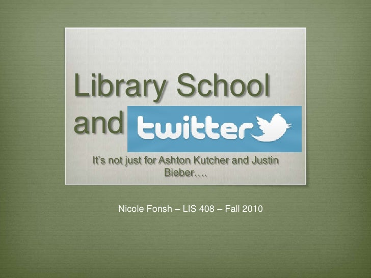 Library School         and<br />It's not just for Ashton Kutcher and Justin Bieber….<br />Nicole Fonsh – LIS 408 – Fall 20...
