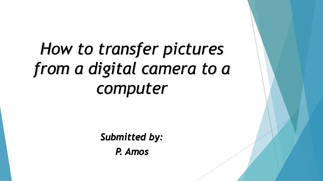 How to transfer pictures from a digital camera to a computer  Submitted by:  P. Amos