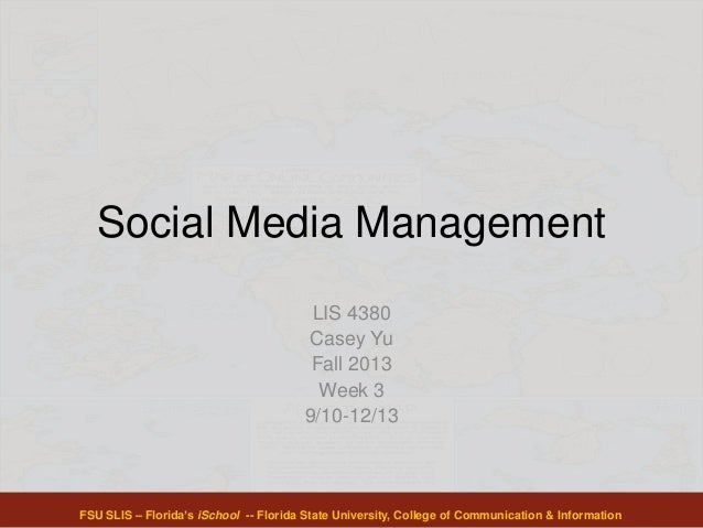 Social Media Management LIS 4380 Casey Yu Fall 2013 Week 3 9/10-12/13 FSU SLIS – Florida's iSchool -- Florida State Univer...