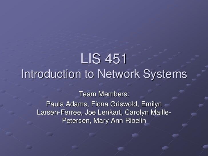 LIS 451Introduction to Network Systems<br />Team Members:<br />Paula Adams, Fiona Griswold, Emilyn Larsen-Ferree, Joe Lenk...
