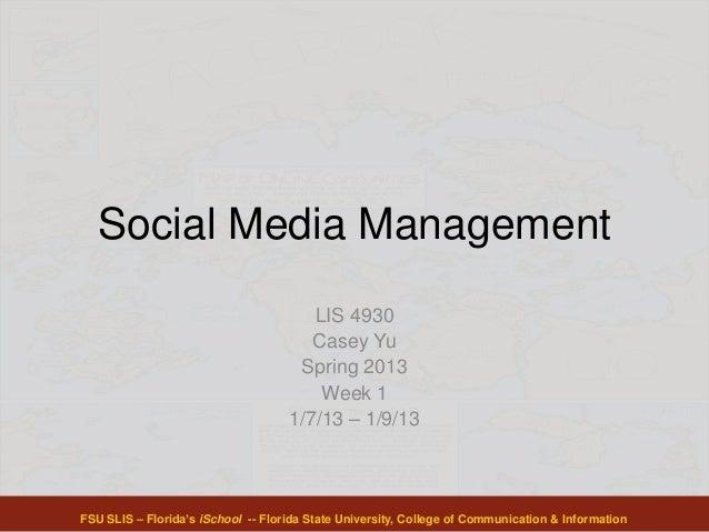 Social Media Management LIS 4930 Casey Yu Spring 2013 Week 1 1/7/13 – 1/9/13 FSU SLIS – Florida's iSchool -- Florida State...