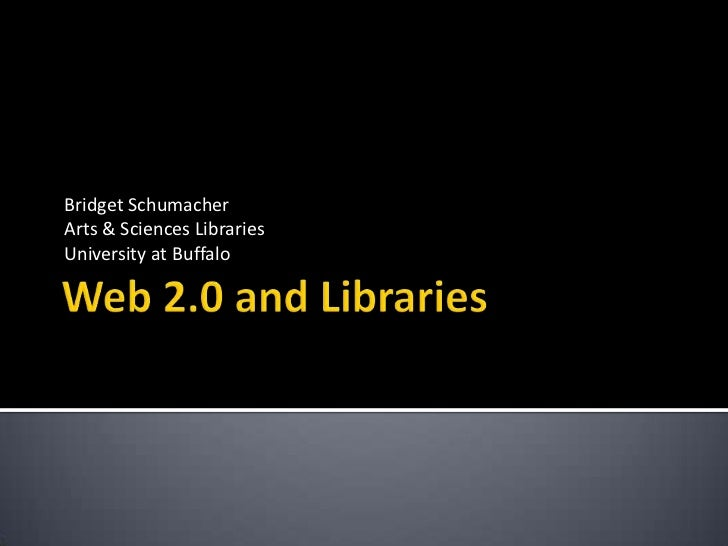 Web 2.0 and Libraries<br />Bridget Schumacher<br />Arts & Sciences Libraries<br />University at Buffalo<br />