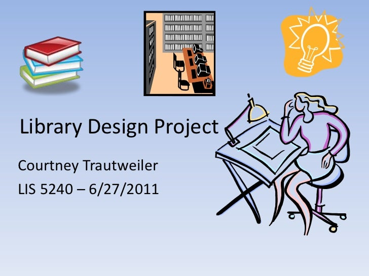 Library Design Project<br />Courtney Trautweiler<br />LIS 5240 – 6/27/2011<br />