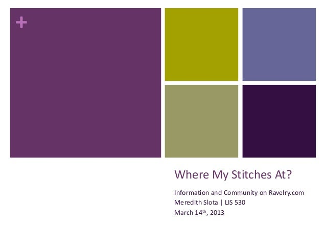+    Where My Stitches At?    Information and Community on Ravelry.com    Meredith Slota | LIS 530    March 14th, 2013