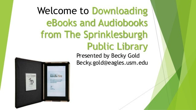 Welcome to Downloading eBooks and Audiobooks from The Sprinklesburgh Public Library Presented by Becky Gold Becky.gold@eag...