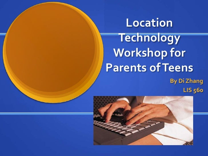 Location  Technology Workshop forParents of Teens           By Di Zhang               LIS 560