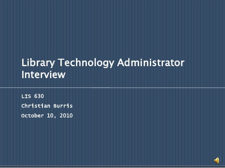 Library Technology Administrator Interview<br />LIS 630<br />Christian Burris<br />October 10, 2010<br />