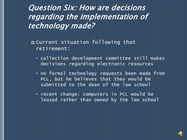 Question Six: How are decisions regarding the implementation of technology made?<br />Current situation following that ret...