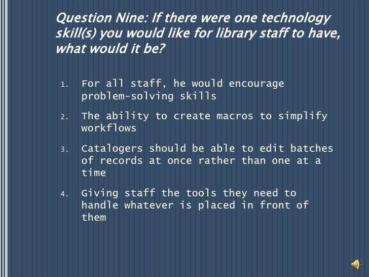 Question Nine: If there were one technology skill(s) you would like for library staff to have, what would it be?<br />For ...