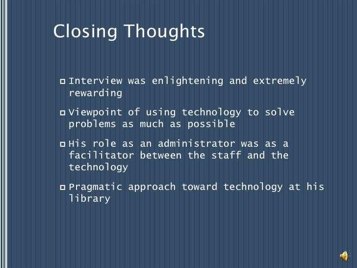 Closing Thoughts<br />Interview was enlightening and extremely rewarding<br />Viewpoint of using technology to solve probl...