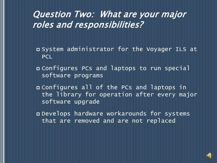 Question Two:  What are your major roles and responsibilities?<br />System administrator for the Voyager ILS at PCL<br />C...