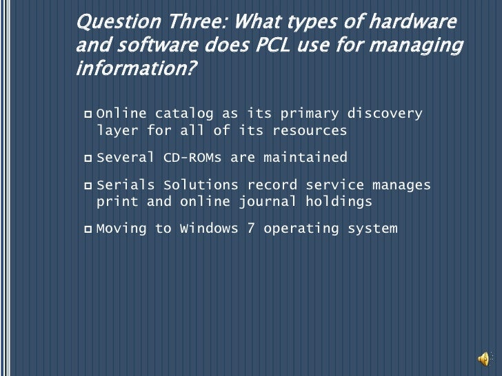 Question Three: What types of hardware and software does PCL use for managing information?<br />Online catalog as its prim...