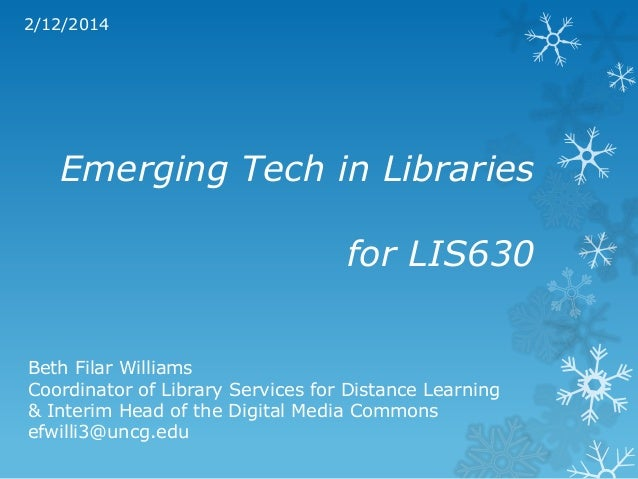 2/12/2014  Emerging Tech in Libraries for LIS630 Beth Filar Williams Coordinator of Library Services for Distance Learning...