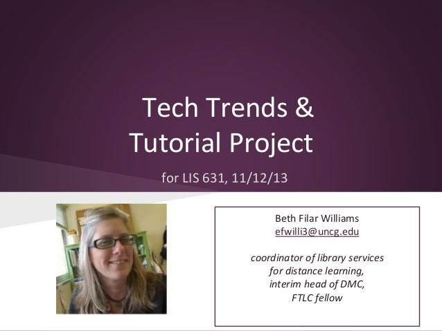 Tech Trends & Tutorial Project for LIS 631, 11/12/13 Beth Filar Williams efwilli3@uncg.edu coordinator of library services...