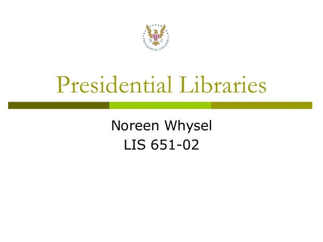 Presidential Libraries     Noreen Whysel      LIS 651-02