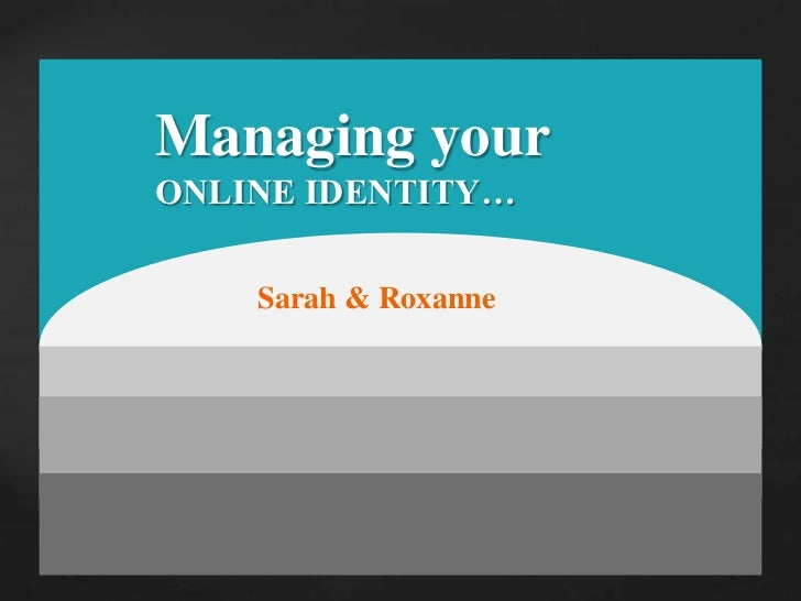 Managing your <br />ONLINE IDENTITY…<br />Sarah & Roxanne<br />