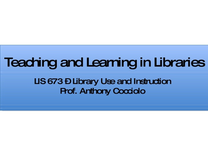 Teaching and Learning in Libraries LIS 673 – Library Use and Instruction Prof. Anthony Cocciolo
