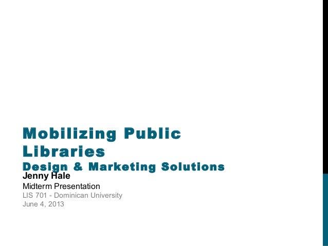 Mobilizing PublicLibrariesDesign & Marketing SolutionsJenny HaleMidterm PresentationLIS 701 - Dominican UniversityJune 4, ...