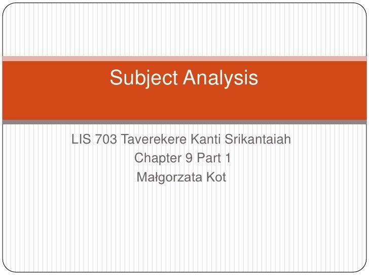 LIS 703 Taverekere Kanti Srikantaiah<br /> Chapter 9 Part 1<br />Małgorzata Kot<br />Subject Analysis<br />