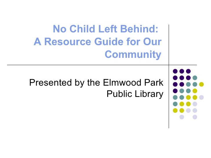 No Child Left Behind:  A Resource Guide for Our Community Presented by the Elmwood Park Public Library
