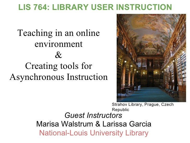 LIS 764: LIBRARY USER INSTRUCTION    Teaching in an online      environment           &    Creating tools for Asynchronous...