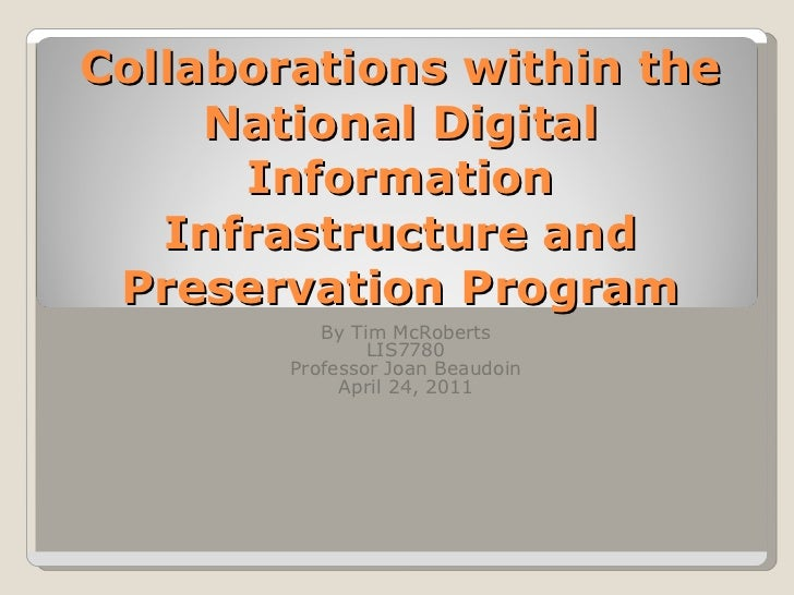 Collaborations within the National Digital Information Infrastructure and Preservation Program By Tim McRoberts LIS7780 Pr...