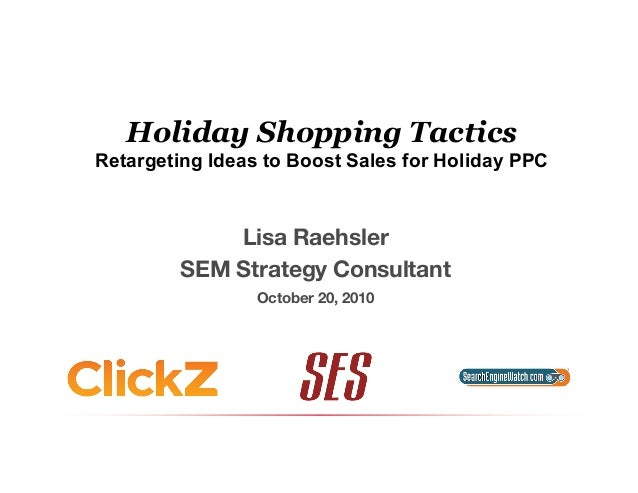 Holiday Shopping Tactics Retargeting Ideas to Boost Sales for Holiday PPC Lisa Raehsler SEM Strategy Consultant October 20...