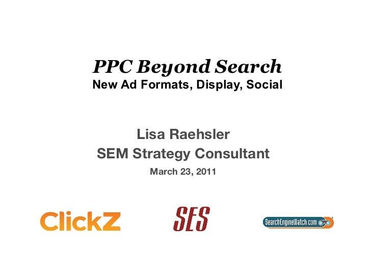 PPC Beyond SearchNew Ad Formats, Display, Social    Lisa Raehsler                SEM Strategy Consultant                  ...