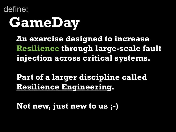 define: GameDay   An exercise designed to increase   Resilience through large-scale fault   injection across critical syste...