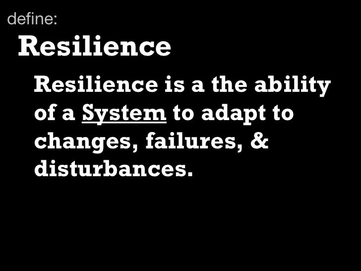 define: Resilience   Resilience is a the ability   of a System to adapt to   changes, failures, &   disturbances.