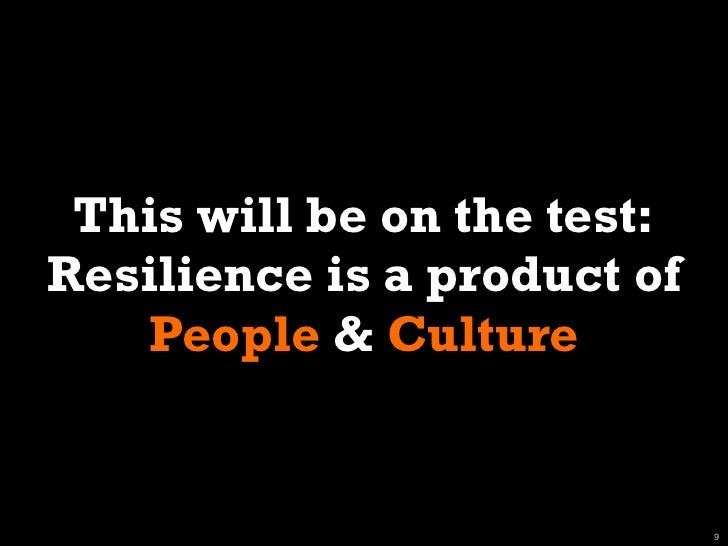 This will be on the test:Resilience is a product of    People & Culture                             9
