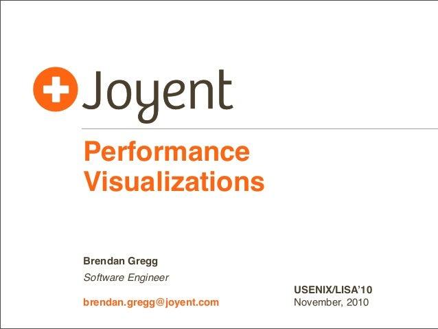 Performance Visualizations Brendan Gregg Software Engineer brendan.gregg@joyent.com  USENIX/LISA'10 November, 2010