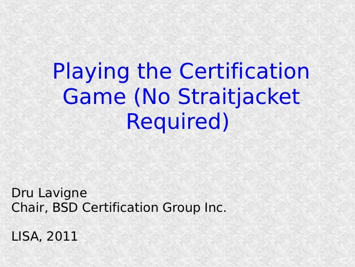 Playing the Certification       Game (No Straitjacket             Required)Dru LavigneChair, BSD Certification Group Inc.L...