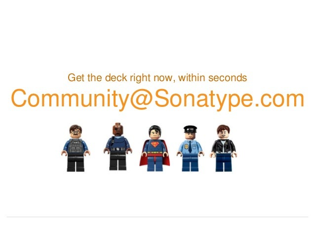 Get the deck right now, within seconds Community@Sonatype.com