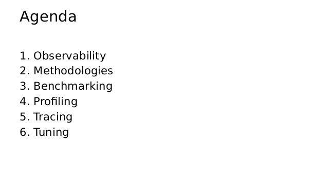 Agenda 1. Observability 2. Methodologies 3. Benchmarking 4. Profiling 5. Tracing 6. Tuning