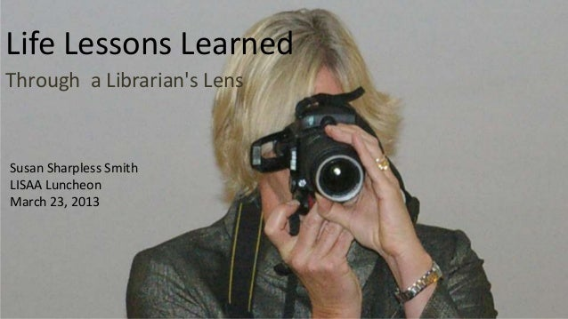 Life Lessons LearnedThrough a Librarians LensSusan Sharpless SmithLISAA LuncheonMarch 23, 2013